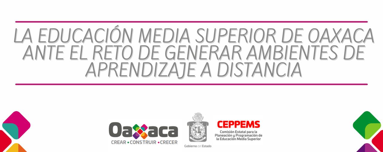LA EDUCACIÓN MEDIA SUPERIOR DE OAXACA ANTE EL RETO DE GENERAR AMBIENTES DE APRENDIZAJE A DISTANCIA