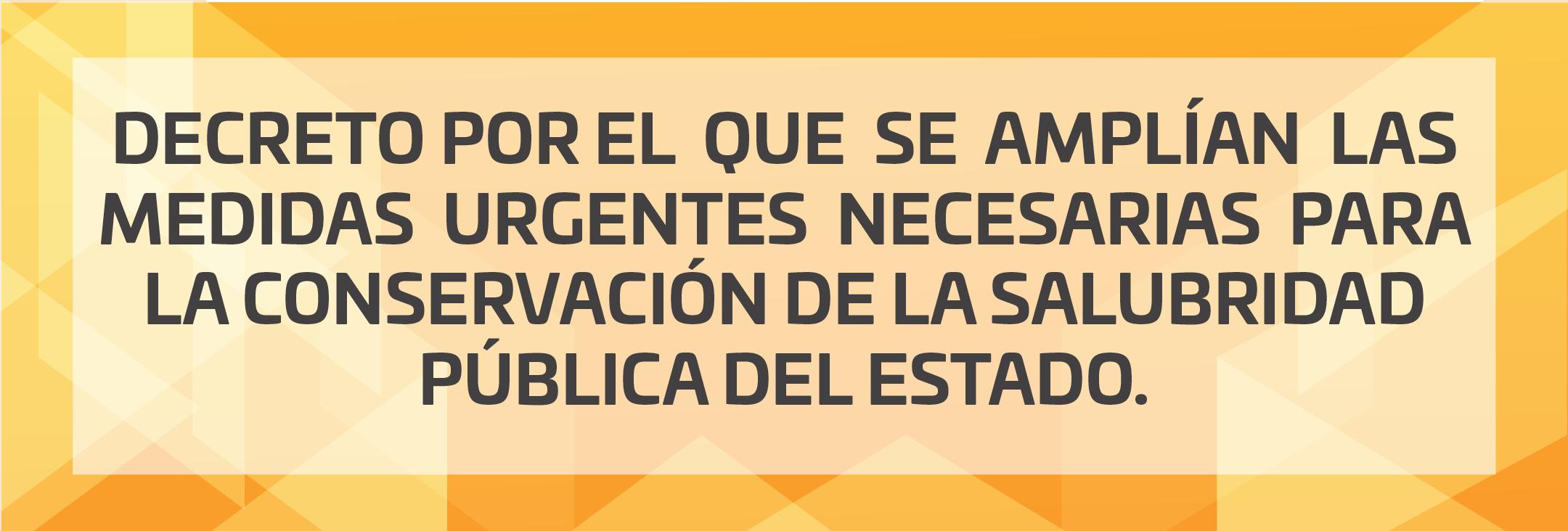 DECRETO POR EL  QUE  SE  AMPLÍAN  LAS  MEDIDAS  URGENTES  NECESARIAS  PARA  LA CONSERVACIÓN DE LA SALUBRIDAD PÚBLICA DEL ESTADO.