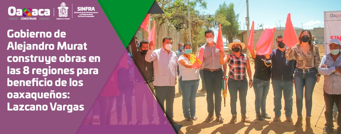 Gobierno de Alejandro Murat construye obras en las 8 regiones para beneficio de los oaxaqueños: Lazcano Vargas