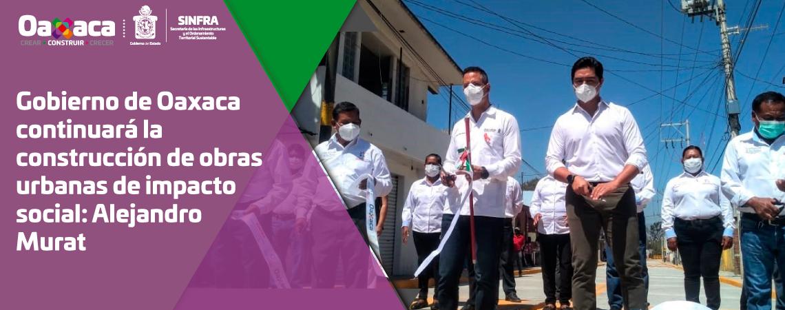 Gobierno de Oaxaca continuará la construcción de obras urbanas de impacto social: Alejandro Murat